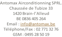 Antomax Airconditionning SPRL. Chaussée de Tubize 33 1420 Brain-l'Alleud BE 0836 405 264 Email : info@antomax.be Téléphone/Fax : 02 771 32 76 GSM : 0495 28 50 19